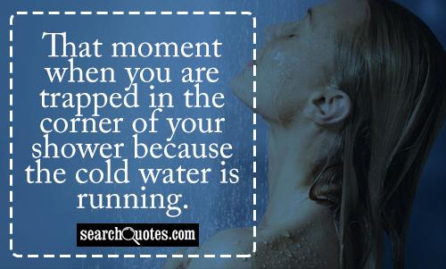 That moment when you are trapped in the corner of your shower because the cold water is running.