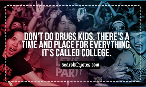 Don't do drugs kids. There's a time and place for everything. It's called college.