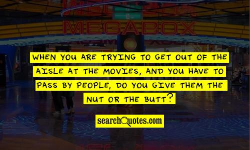 When you are trying to get out of the aisle at the movies, and you have to pass by people, do you give them the nut or the butt?