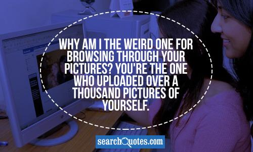 Why am I the weird one for browsing through your pictures? You're the one who uploaded over a thousand pictures of yourself.