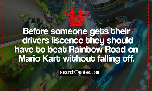 Before someone gets their drivers liscence they should have to beat Rainbow Road on Mario Kart without falling off.