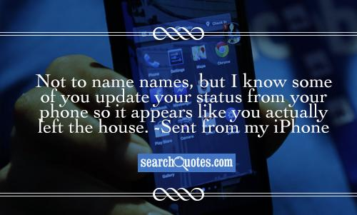 Not to name names, but I know some of you update your status from your phone so it appears like you actually left the house. -Sent from my iPhone