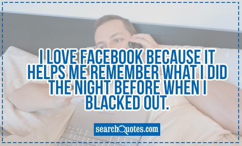 I love facebook because it helps me remember what I did the night before when I blacked out.