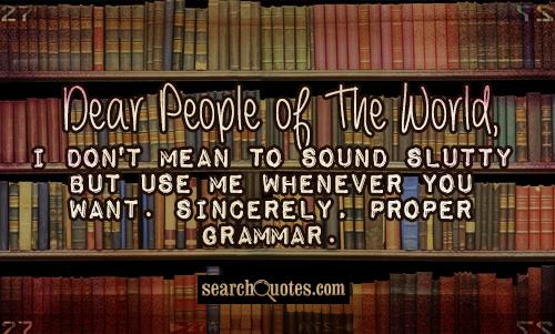 Dear People of The World, I don't mean to sound slutty but use me whenever you want. Sincerely, Proper Grammar.