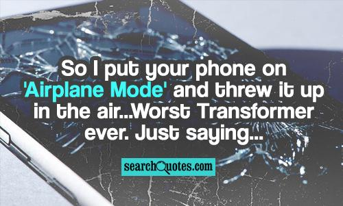 So I put your phone on 'Airplane Mode' and threw it up in the air...Worst Transformer ever. Just saying...