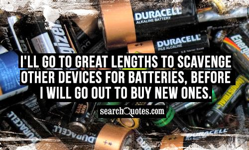 I'll go to great lengths to scavenge other devices for batteries, before I will go out to buy new ones.