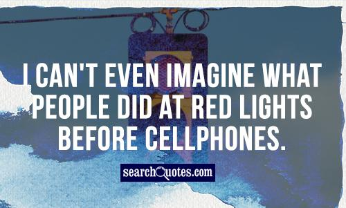 I can't even imagine what people did at red lights before cellphones.
