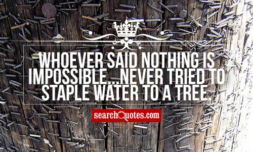 Whoever said nothing is impossible...Never tried to staple water to a tree.