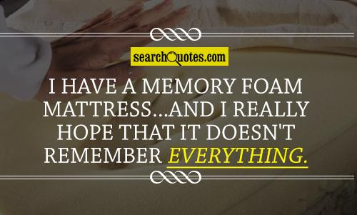 I have a memory foam mattress...and I really hope that it doesn't remember everything.