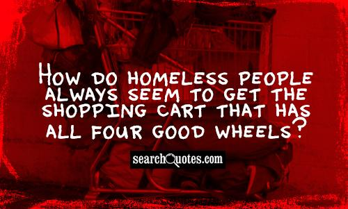 How do homeless people always seem to get the shopping cart that has all four good wheels?
