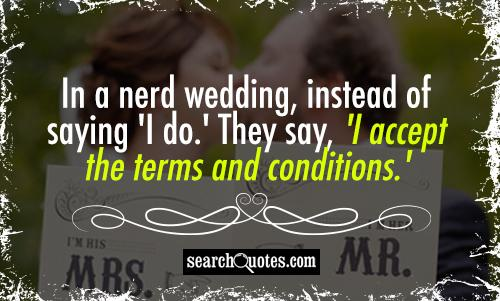 In a nerd wedding, instead of saying 'I do.' They say, 'I accept the terms and conditions.'