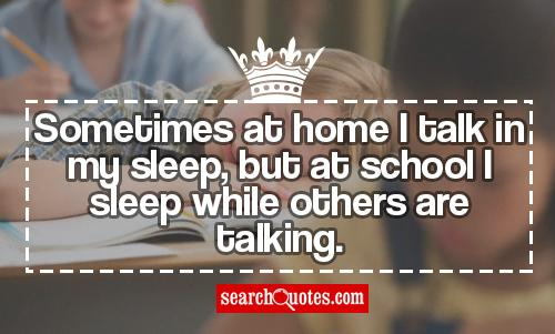 Sometimes at home I talk in my sleep, but at school I sleep while others are talking.
