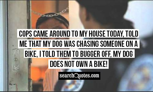 Cops came around to my house today, told me that my dog was chasing someone on a bike, I told them to bugger off, my dog does not own a bike!