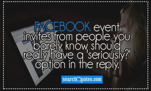 Facebook event invites from people you barely know should really have a 'seriously?' option in the reply.