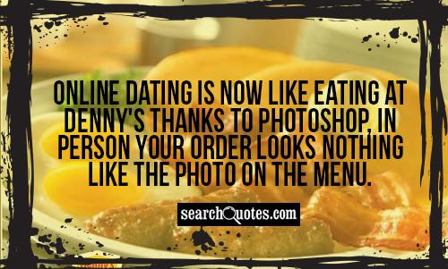 Online dating is now like eating at Denny's thanks to photoshop, in person your order looks nothing like the photo on the menu.