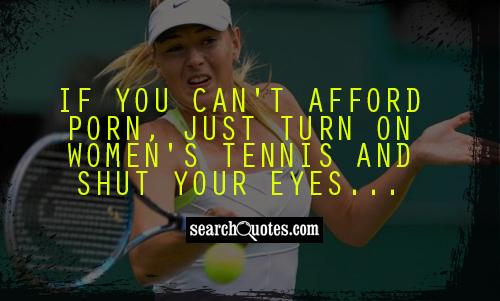 If you can't afford porn, just turn on women's tennis and shut your eyes...