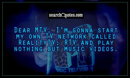 Dear MTV, I'm gonna start my own TV network called RealityTV; RTV and play nothing but music videos.