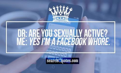 Dr: Are you sexually active? Me: Yes I'm a Facebook whore.
