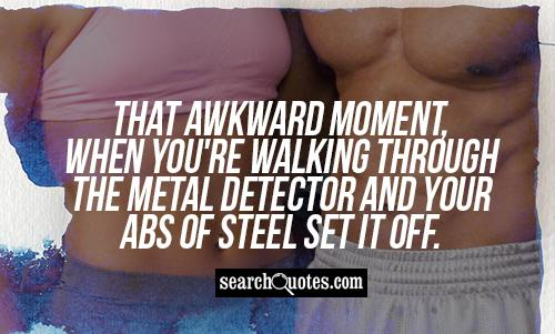 That awkward moment, when you're walking through the metal detector and your abs of steel set it off.
