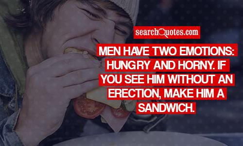 Men have two emotions: Hungry and Horny. If you see him without an erection, make him a sandwich.