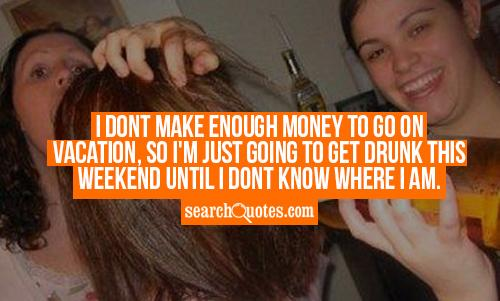 I dont make enough money to go on vacation, so I'm just going to get drunk this weekend until I dont know where I am.
