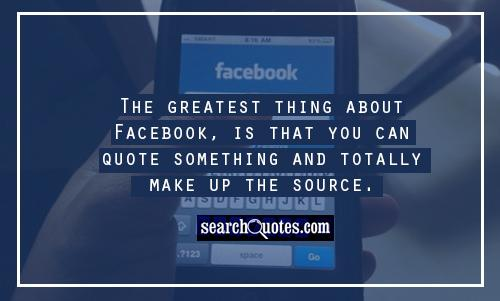 The greatest thing about Facebook, is that you can quote something and totally make up the source.
