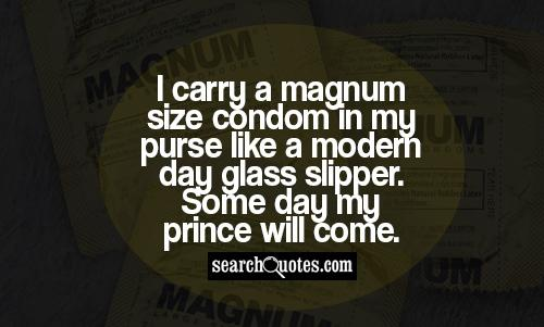 I carry a magnum size condom in my purse like a modern day glass slipper. Some day my prince will come.