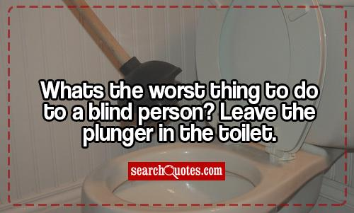 Whats the worst thing to do to a blind person? Leave the plunger in the toilet.