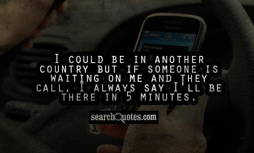 I could be in another country but if someone is waiting on me and they call, I always say I'll be there in 5 minutes.