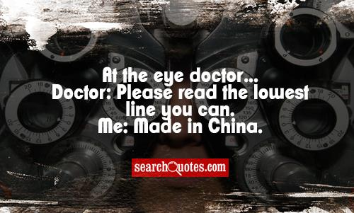 At the eye doctor...Doctor: Please read the lowest line you can. Me: Made in China.
