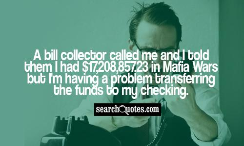 A bill collector called me and I told them I had $17,208,857.23 in Mafia Wars but I'm having a problem transferring the funds to my checking.