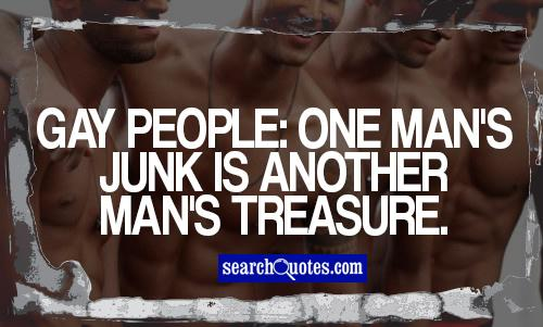 Gay people: One man's junk is another man's treasure.
