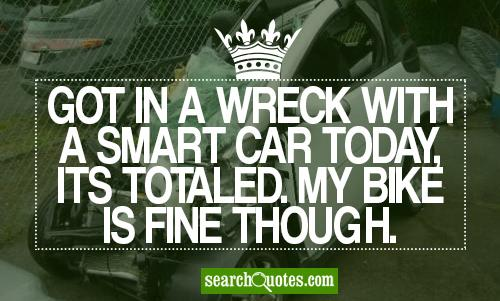 Got in a wreck with a smart car today, its totaled. My bike is fine though.
