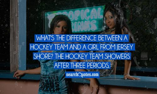 What's the difference between a hockey team and a girl from Jersey Shore? The hockey team showers after three periods.