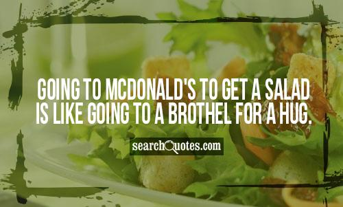 Going to McDonald's to get a salad is like going to a brothel for a hug.