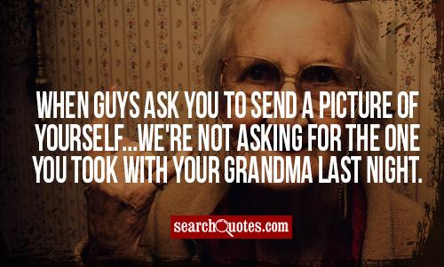 When guys ask you to send a picture of yourself...we're not asking for the one you took with your grandma last night.