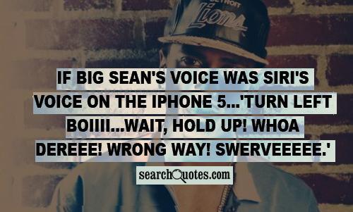 If Big Sean's voice was Siri's Voice on the iPhone 5...'Turn left boiiii...Wait, HOLD UP! Whoa Dereee! Wrong way! Swerveeeee.'