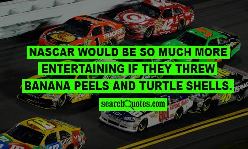 Nascar would be so much more entertaining if they threw banana peels and turtle shells.