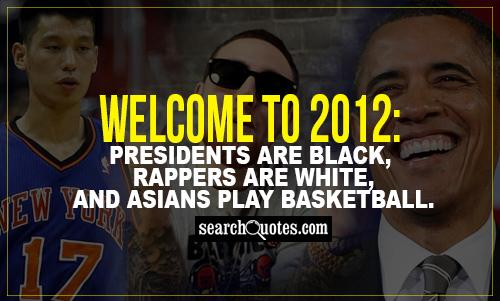 Welcome to 2012: Presidents are black, rappers are white, and asians play basketball.