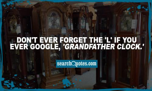 Don't ever forget the 'L' if you ever Google, 'Grandfather Clock.'