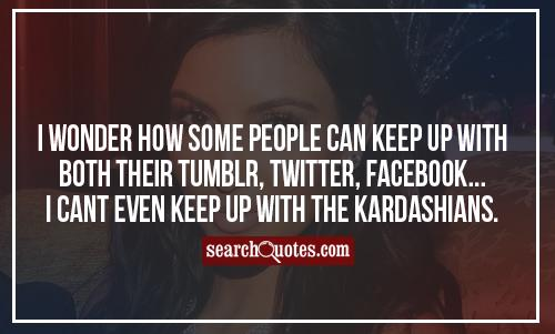 I wonder how some people can keep up with both their Tumblr, Twitter, Facebook...I cant even keep up with the Kardashians.