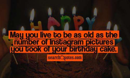May you live to be as old as the number of Instagram pictures you took of your birthday cake.