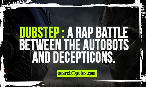 Dubstep : A rap battle between the Autobots and Decepticons.