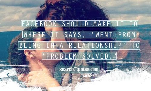 Facebook should make it to where it says, 'Went from being in a relationship' to 'Problem solved.'