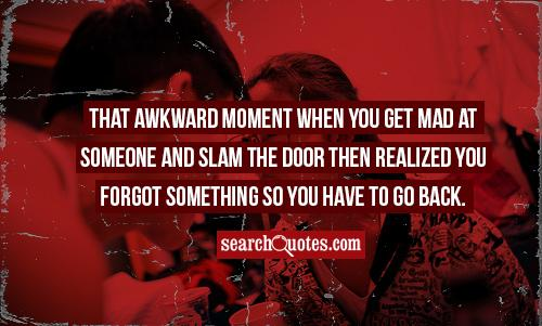 That awkward moment when you get mad at someone and slam the door then realized you forgot something so you have to go back.