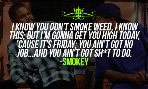 I know you don't smoke weed, I know this; but I'm gonna get you high today, 'cause it's Friday; you ain't got no job...and you ain't got sh*t to do. -Smokey