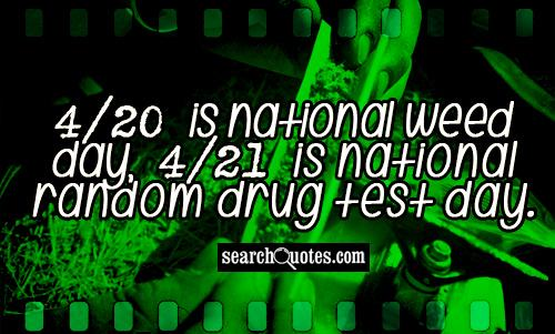 4/20 is national weed day, 4/21 is national random drug test day.