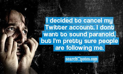 I decided to cancel my Twitter account. I dont want to sound paranoid, but Im pretty sure people are following me.