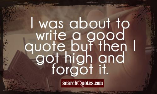 I was about to write a good quote but then I got high and forgot it.