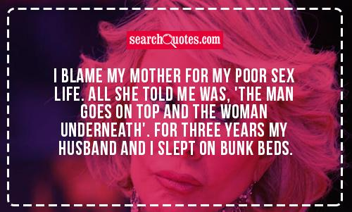 I blame my mother for my poor sex life. All she told me was, 'the man goes on top and the woman underneath'. For three years my husband and I slept on bunk beds.